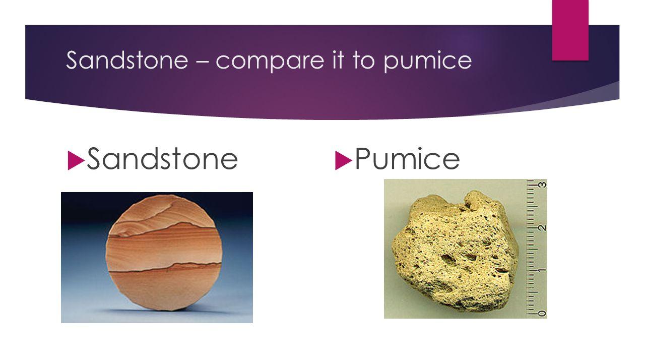 Sandstone – compare it to pumice