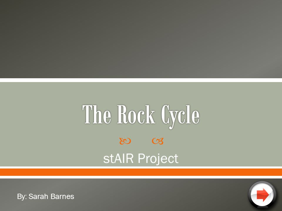 The Rock Cycle stAIR Project By: Sarah Barnes