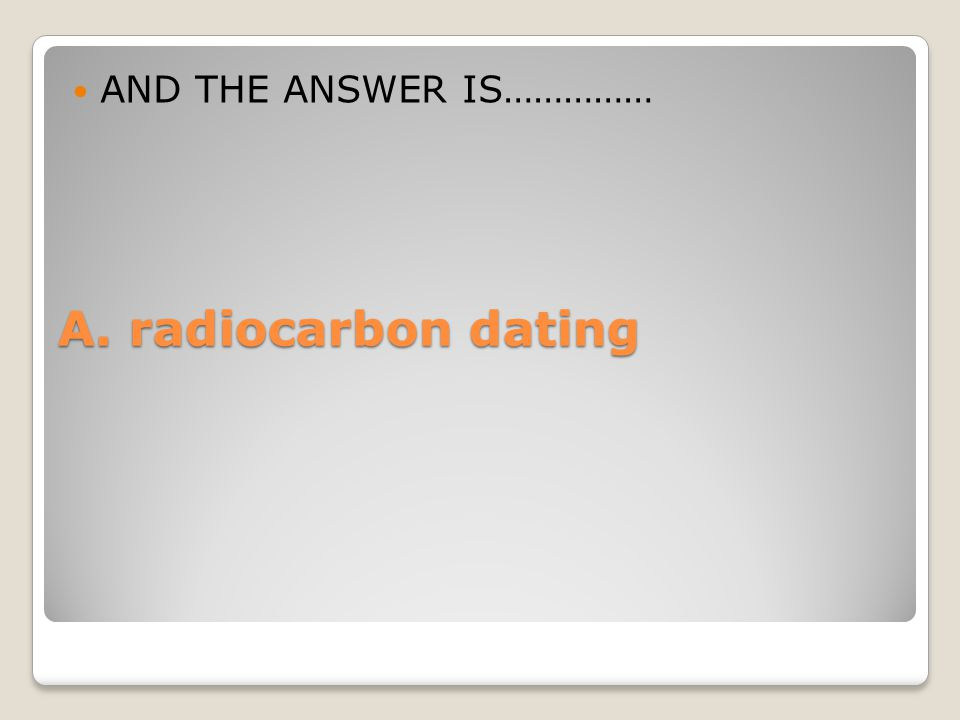 AND THE ANSWER IS…………… A. radiocarbon dating