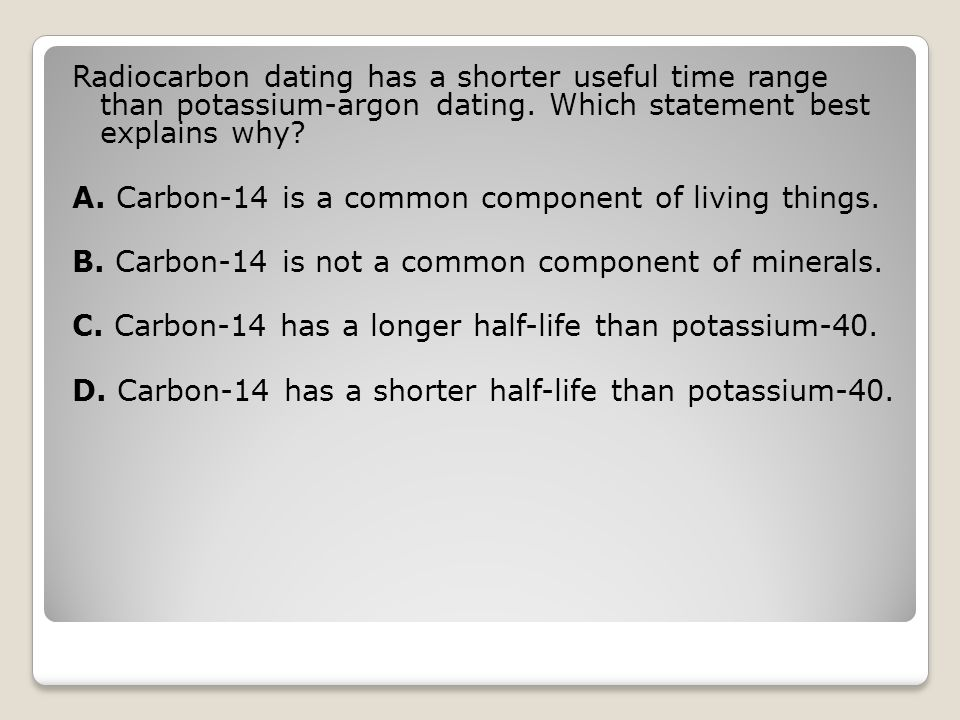 Radiocarbon dating has a shorter useful time range than potassium-argon dating. Which statement best explains why