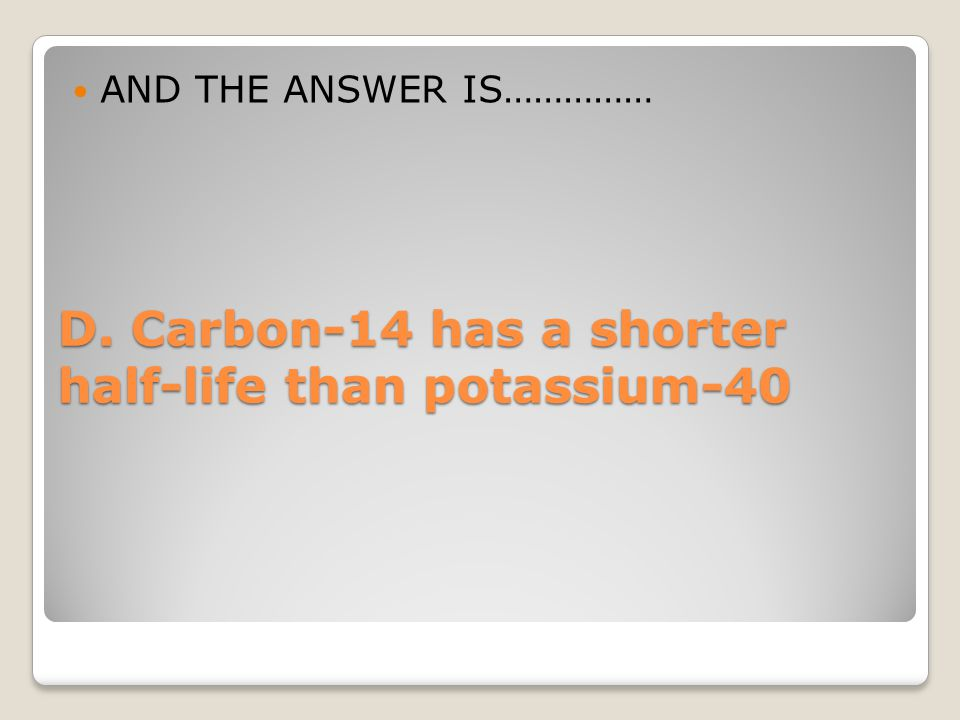D. Carbon-14 has a shorter half-life than potassium-40
