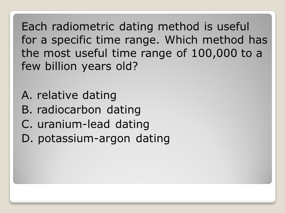 Each radiometric dating method is useful for a specific time range