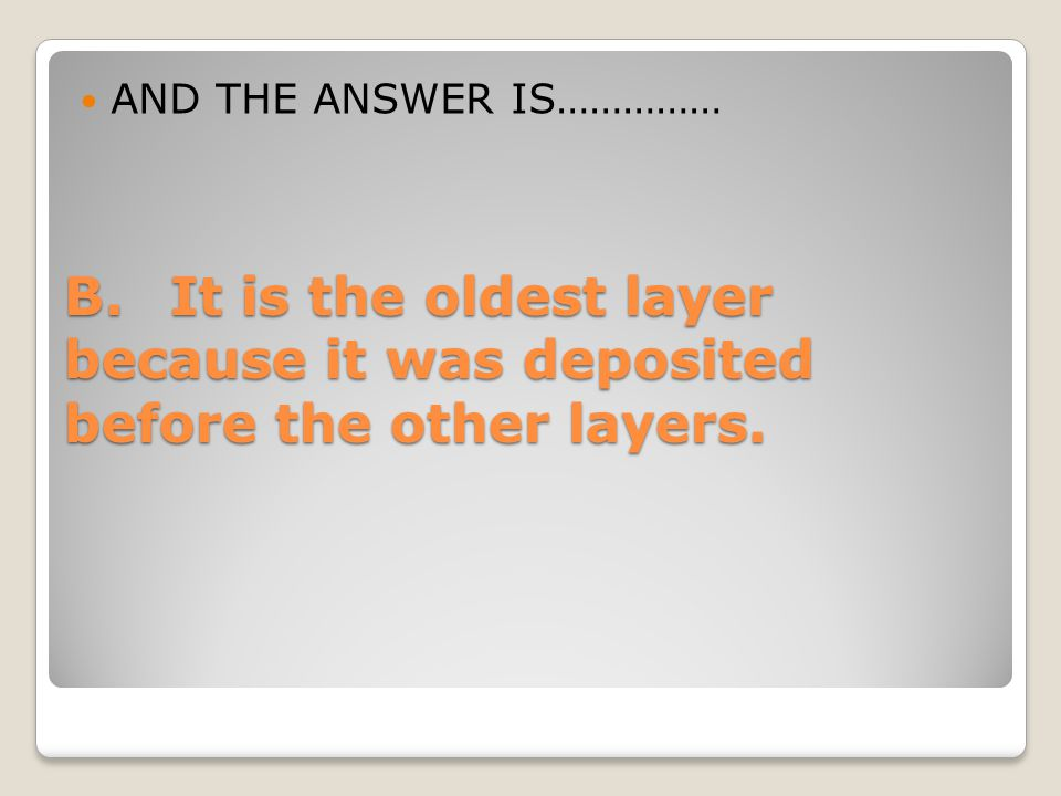 AND THE ANSWER IS…………… B. It is the oldest layer because it was deposited before the other layers.