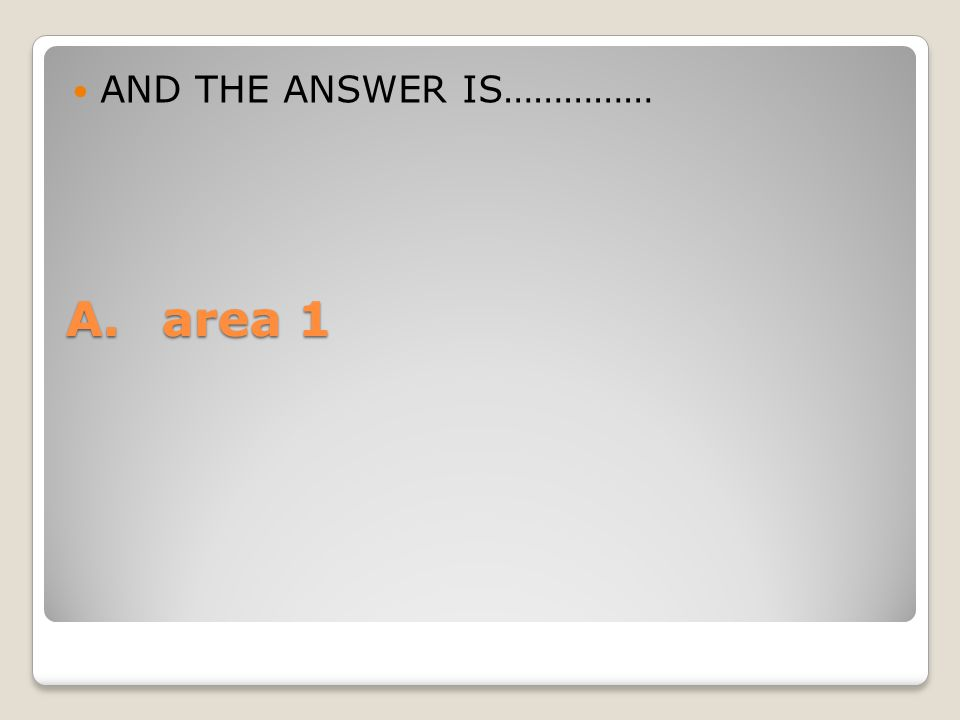 AND THE ANSWER IS…………… A. area 1