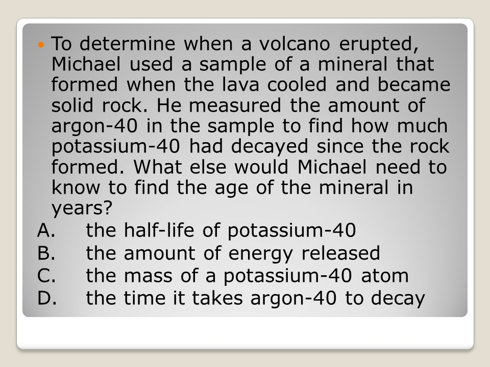 To determine when a volcano erupted, Michael used a sample of a mineral that formed when the lava cooled and became solid rock. He measured the amount of argon-40 in the sample to find how much potassium-40 had decayed since the rock formed. What else would Michael need to know to find the age of the mineral in years