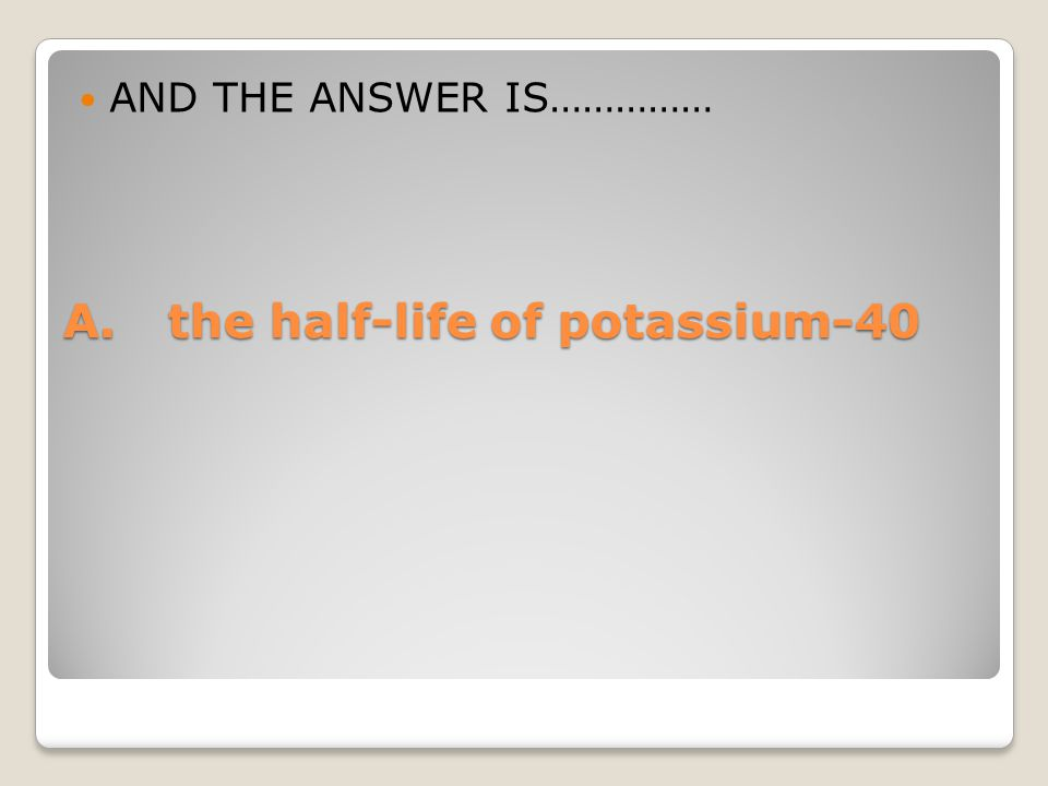 A. the half-life of potassium-40