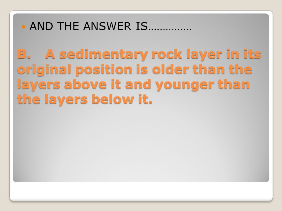 AND THE ANSWER IS…………… B. A sedimentary rock layer in its original position is older than the layers above it and younger than the layers below it.