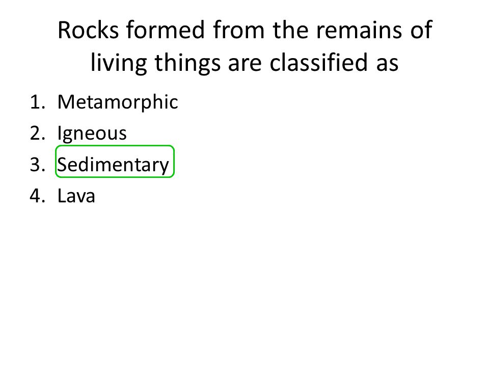 Rocks formed from the remains of living things are classified as
