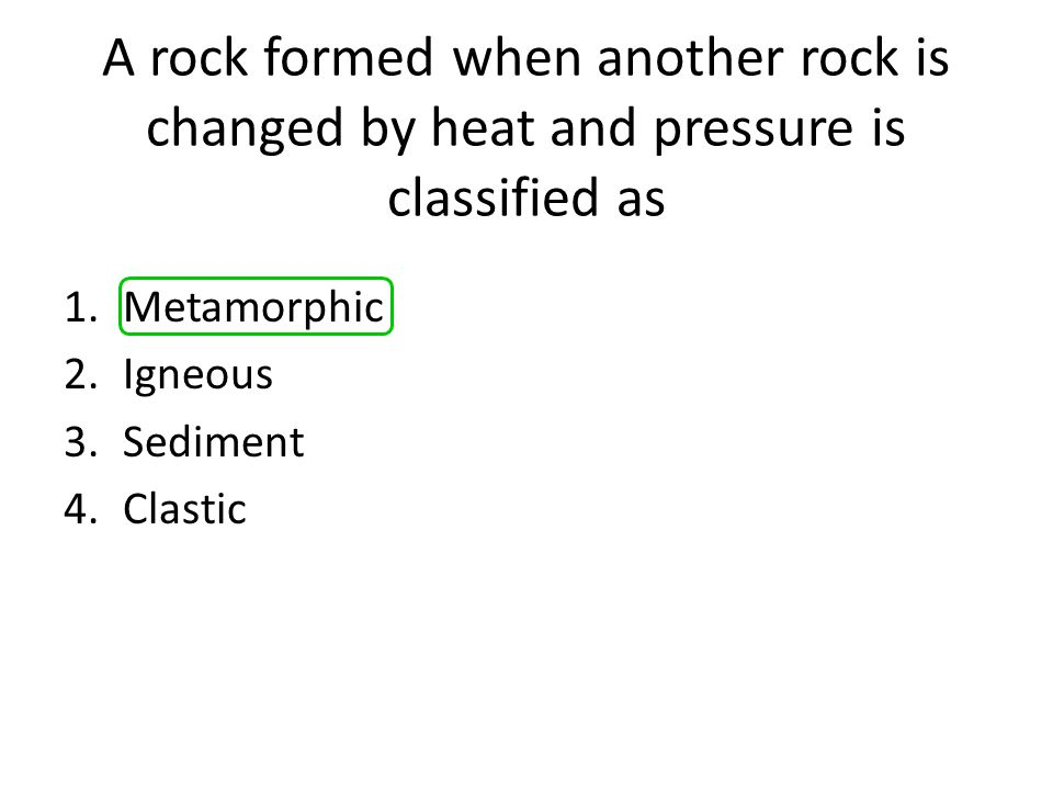 A rock formed when another rock is changed by heat and pressure is classified as