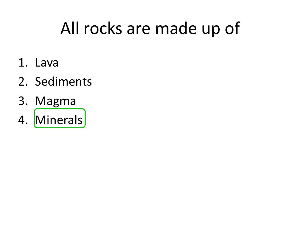 All rocks are made up of Lava Sediments Magma Minerals
