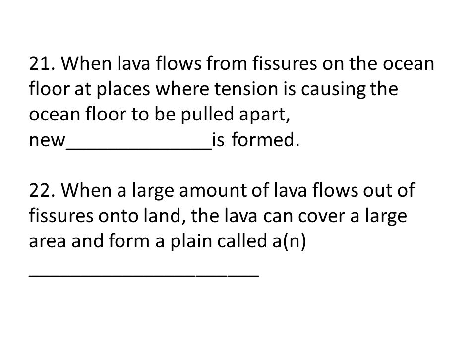 21. When lava flows from fissures on the ocean floor at places where tension is causing the ocean floor to be pulled apart, new______________is formed.