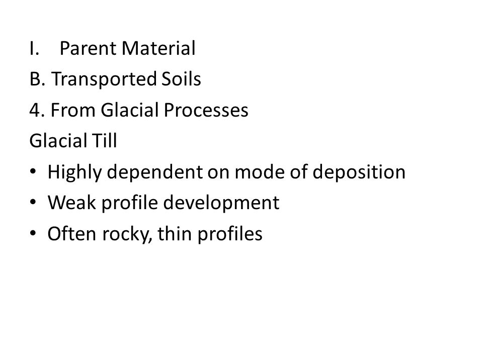 Parent Material B. Transported Soils. 4. From Glacial Processes. Glacial Till. Highly dependent on mode of deposition.