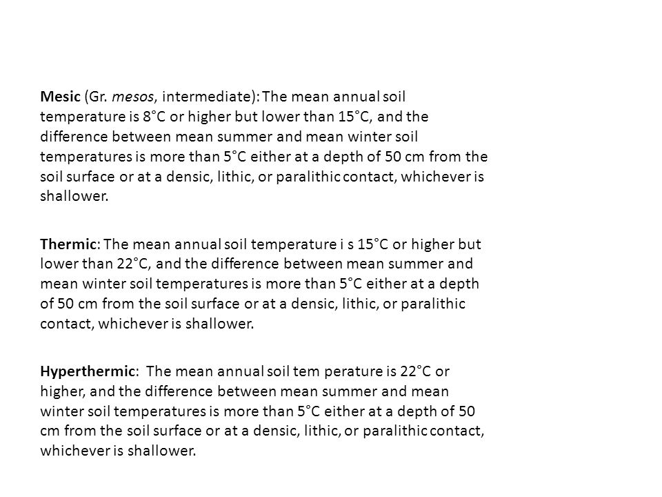 Mesic (Gr. mesos, intermediate): The mean annual soil temperature is 8°C or higher but lower than 15°C, and the difference between mean summer and mean winter soil temperatures is more than 5°C either at a depth of 50 cm from the soil surface or at a densic, lithic, or paralithic contact, whichever is shallower.