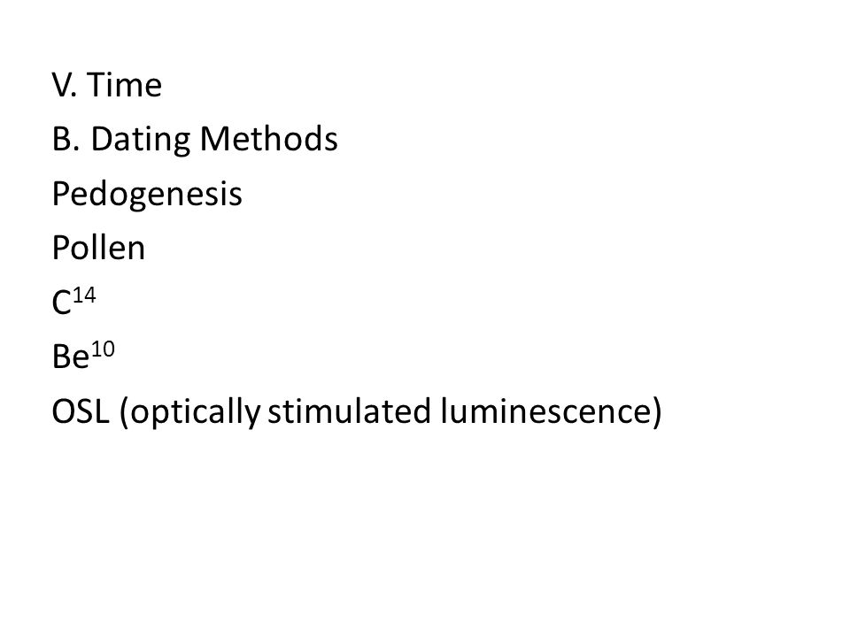 V. Time B. Dating Methods Pedogenesis Pollen C14 Be10 OSL (optically stimulated luminescence)