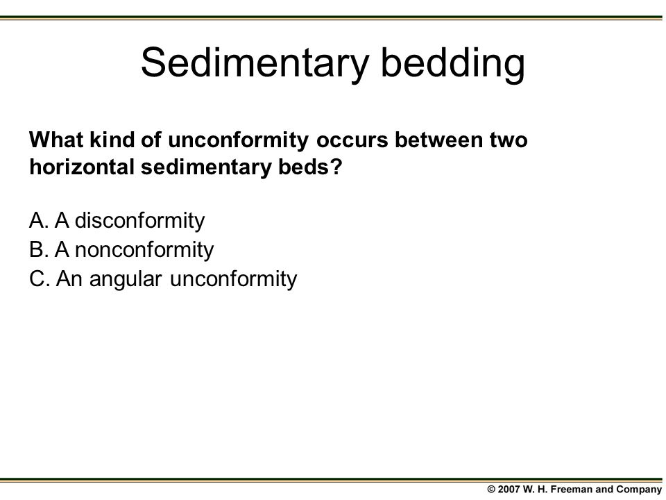 Sedimentary bedding What kind of unconformity occurs between two horizontal sedimentary beds A. A disconformity.
