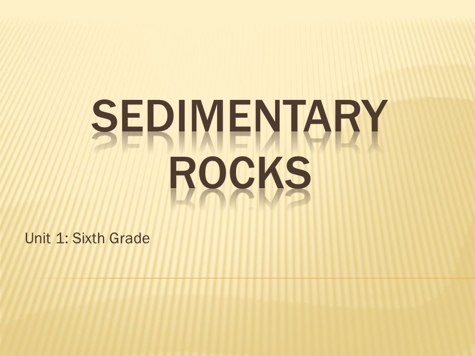 SEDIMENTARY ROCKS Unit 1: Sixth Grade