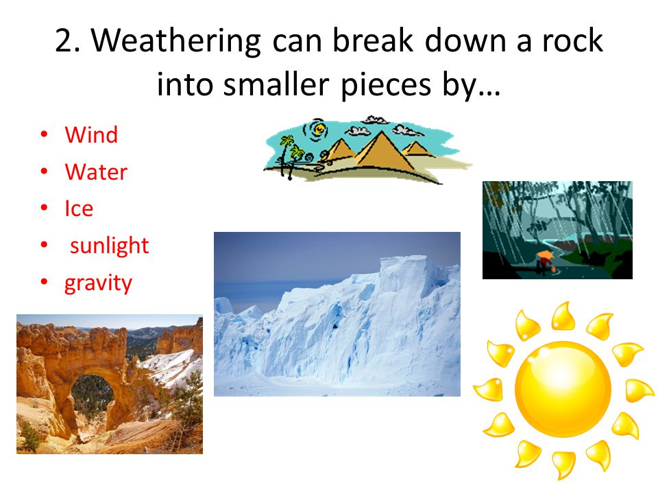 2. Weathering can break down a rock into smaller pieces by…