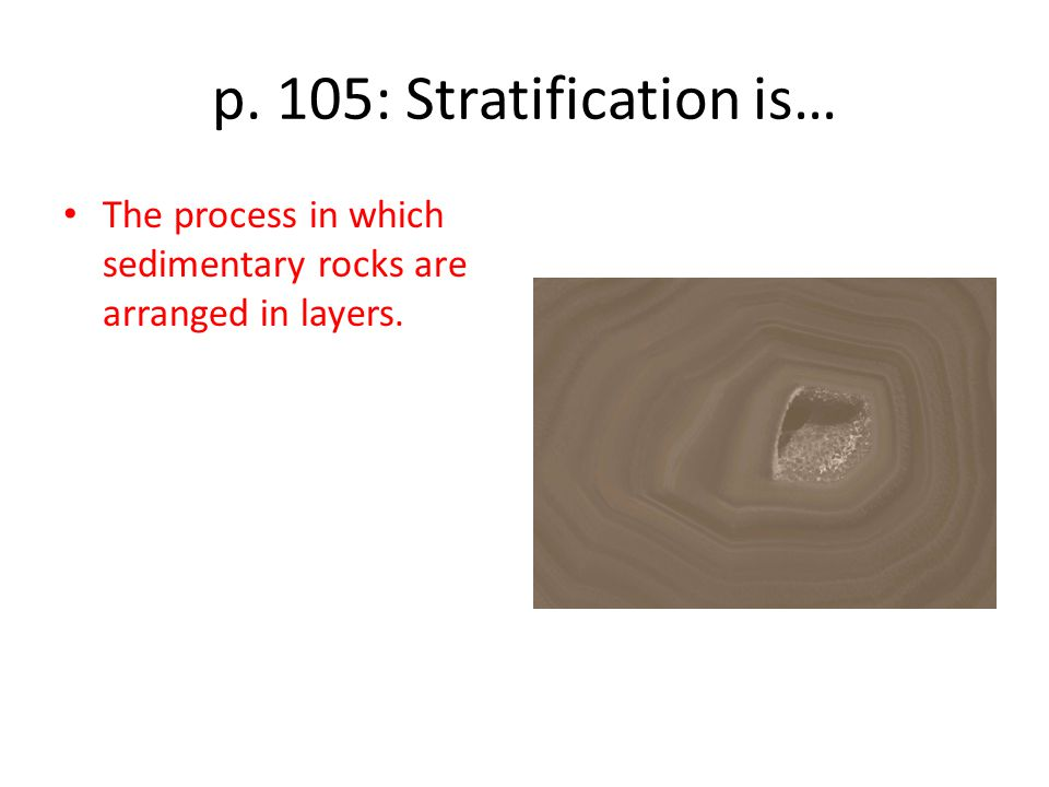 p. 105: Stratification is… The process in which sedimentary rocks are arranged in layers.