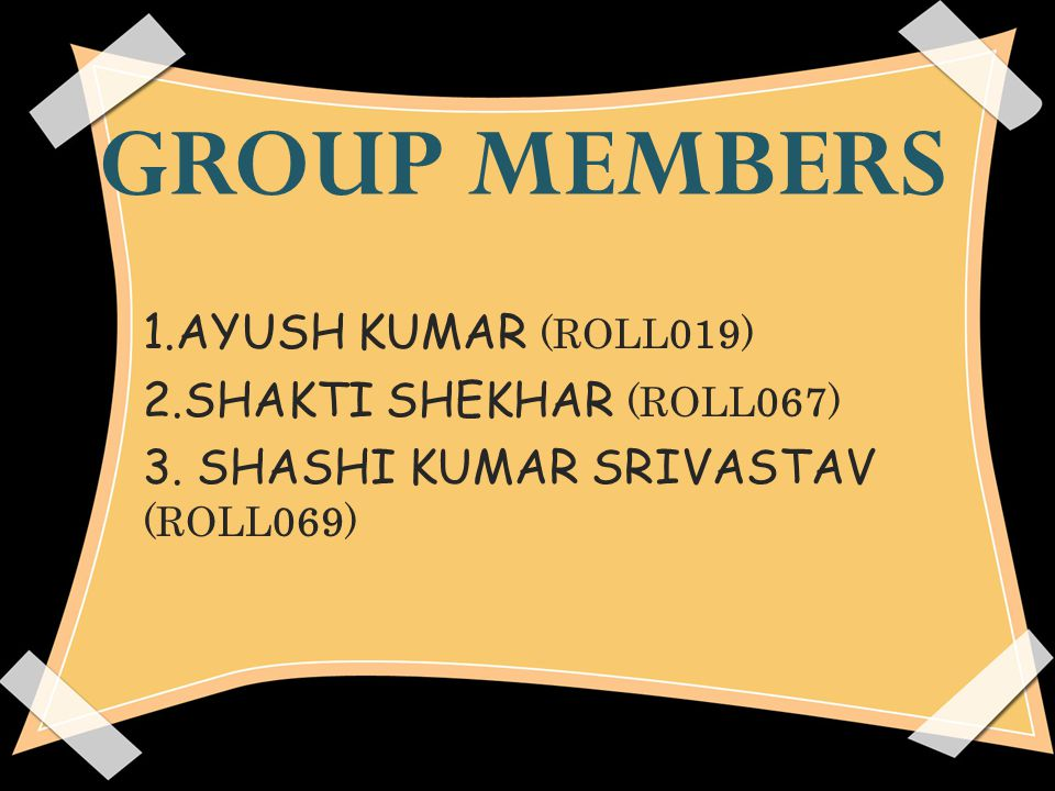GROUP MEMBERS 1.AYUSH KUMAR (ROLL019) 2.SHAKTI SHEKHAR (ROLL067)