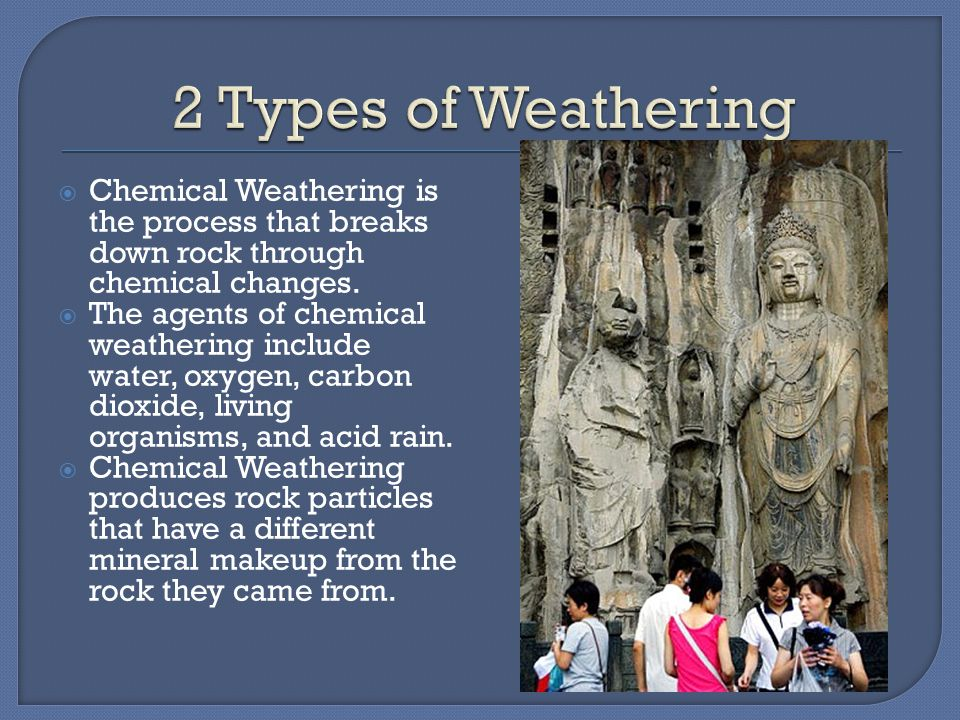 2 Types of Weathering Chemical Weathering is the process that breaks down rock through chemical changes.