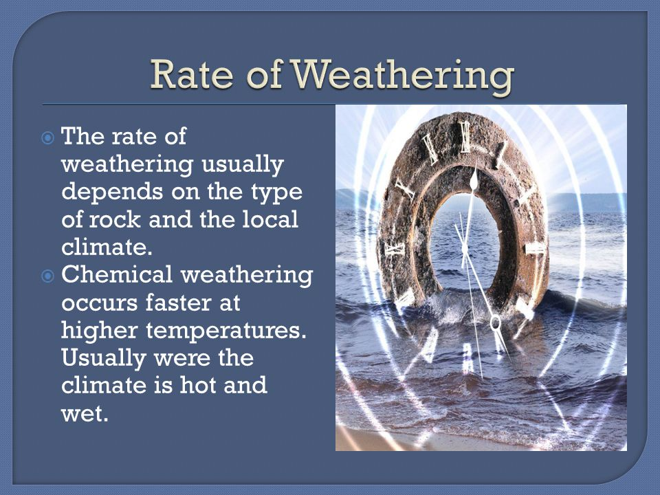 Rate of Weathering The rate of weathering usually depends on the type of rock and the local climate.