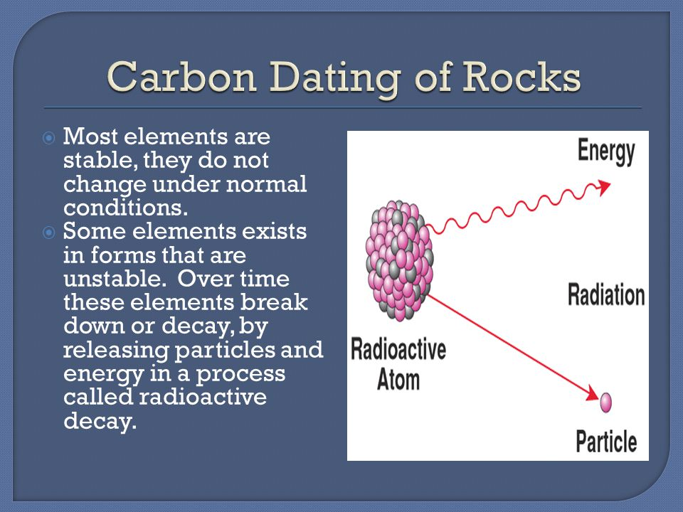 Carbon Dating of Rocks Most elements are stable, they do not change under normal conditions.