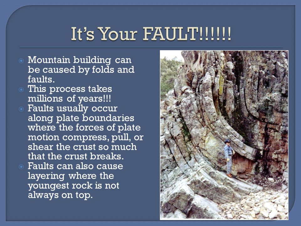 It's Your FAULT!!!!!! Mountain building can be caused by folds and faults. This process takes millions of years!!!