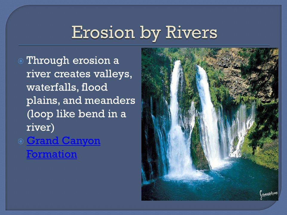 Erosion by Rivers Through erosion a river creates valleys, waterfalls, flood plains, and meanders (loop like bend in a river)