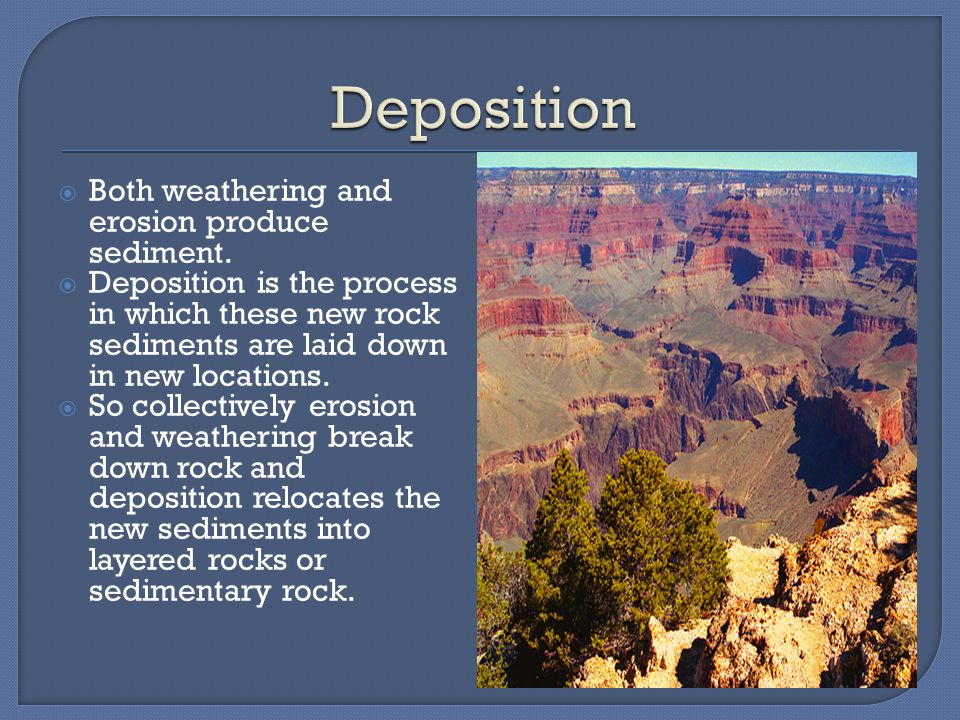 Deposition Both weathering and erosion produce sediment.