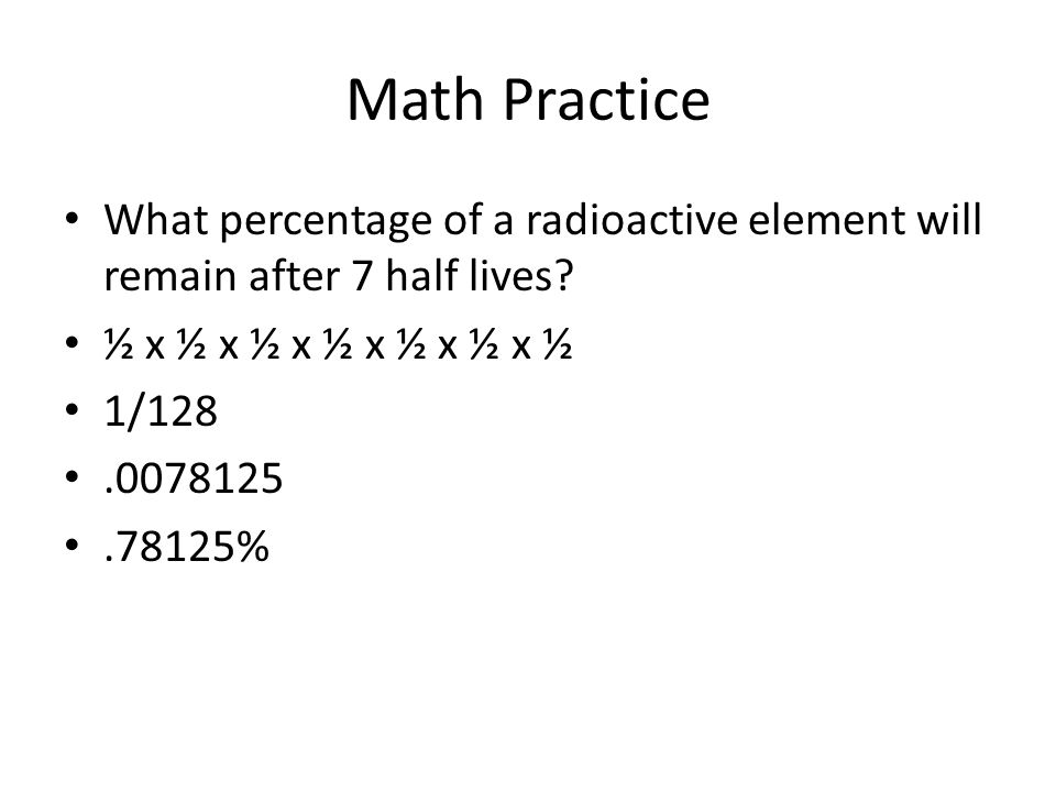 Math Practice What percentage of a radioactive element will remain after 7 half lives ½ x ½ x ½ x ½ x ½ x ½ x ½.