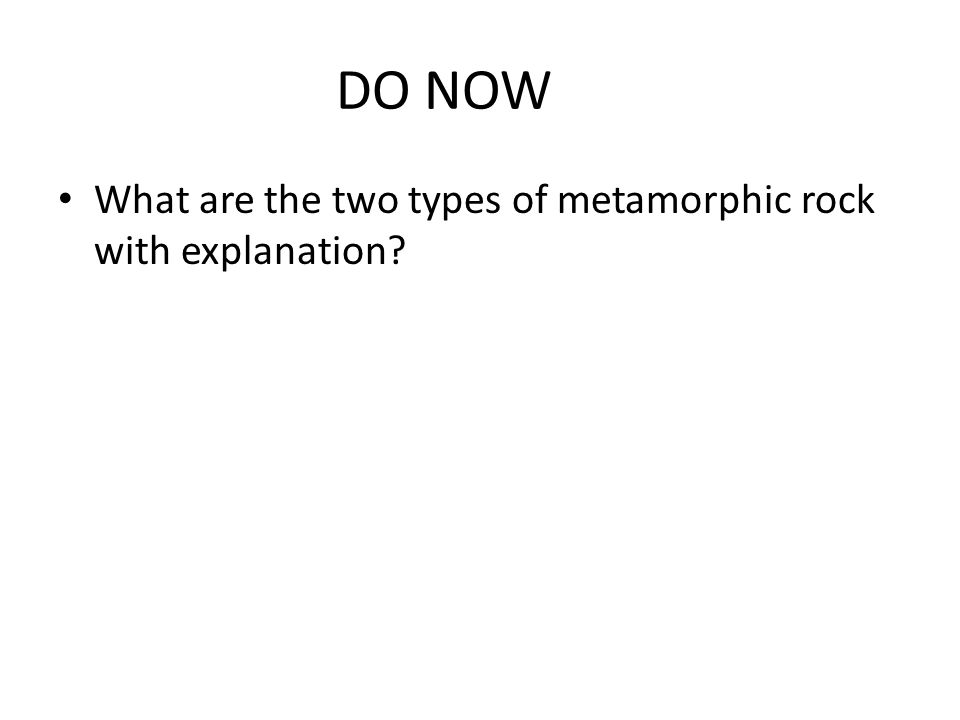 DO NOW What are the two types of metamorphic rock with explanation