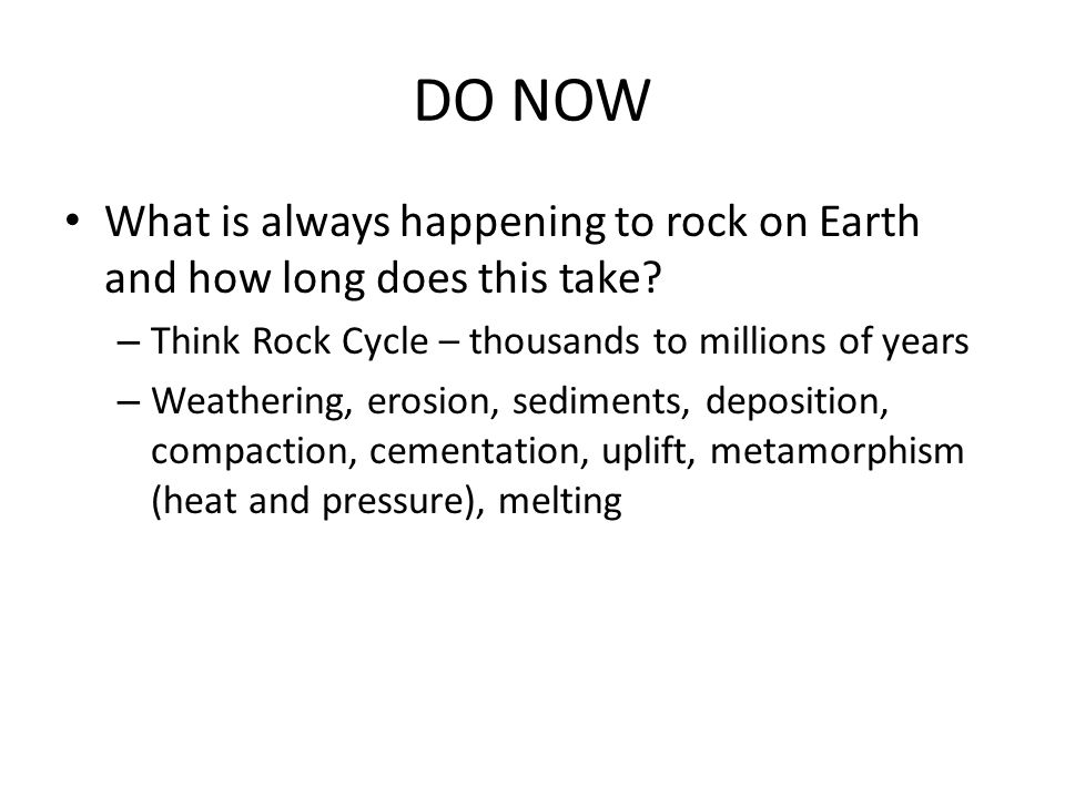 DO NOW What is always happening to rock on Earth and how long does this take Think Rock Cycle – thousands to millions of years.