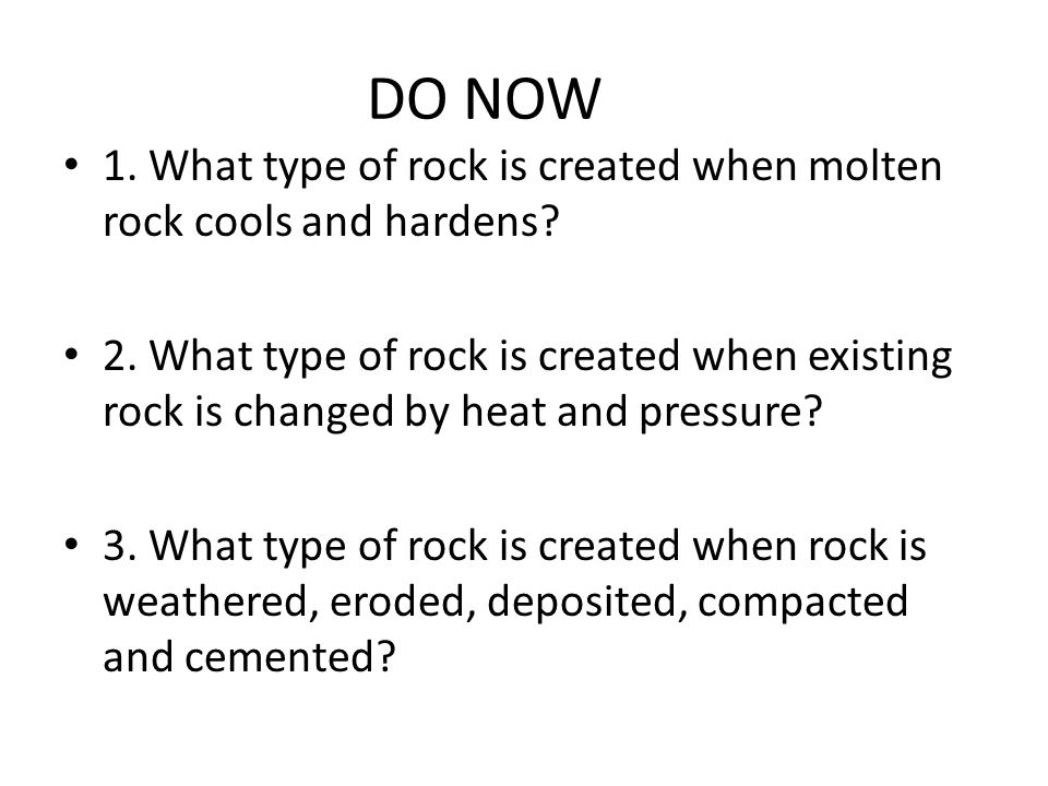 DO NOW 1. What type of rock is created when molten rock cools and hardens