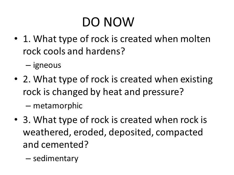 DO NOW 1. What type of rock is created when molten rock cools and hardens igneous.