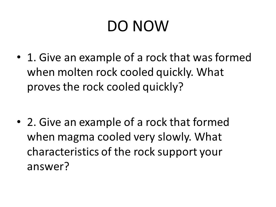 DO NOW 1. Give an example of a rock that was formed when molten rock cooled quickly. What proves the rock cooled quickly