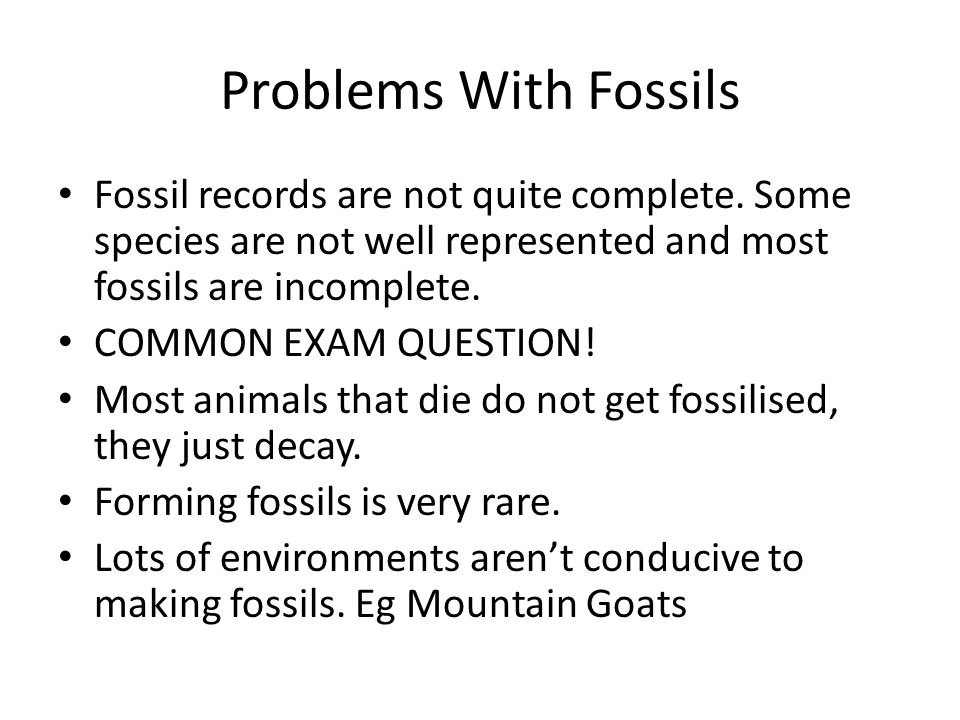 Problems With Fossils Fossil records are not quite complete. Some species are not well represented and most fossils are incomplete.