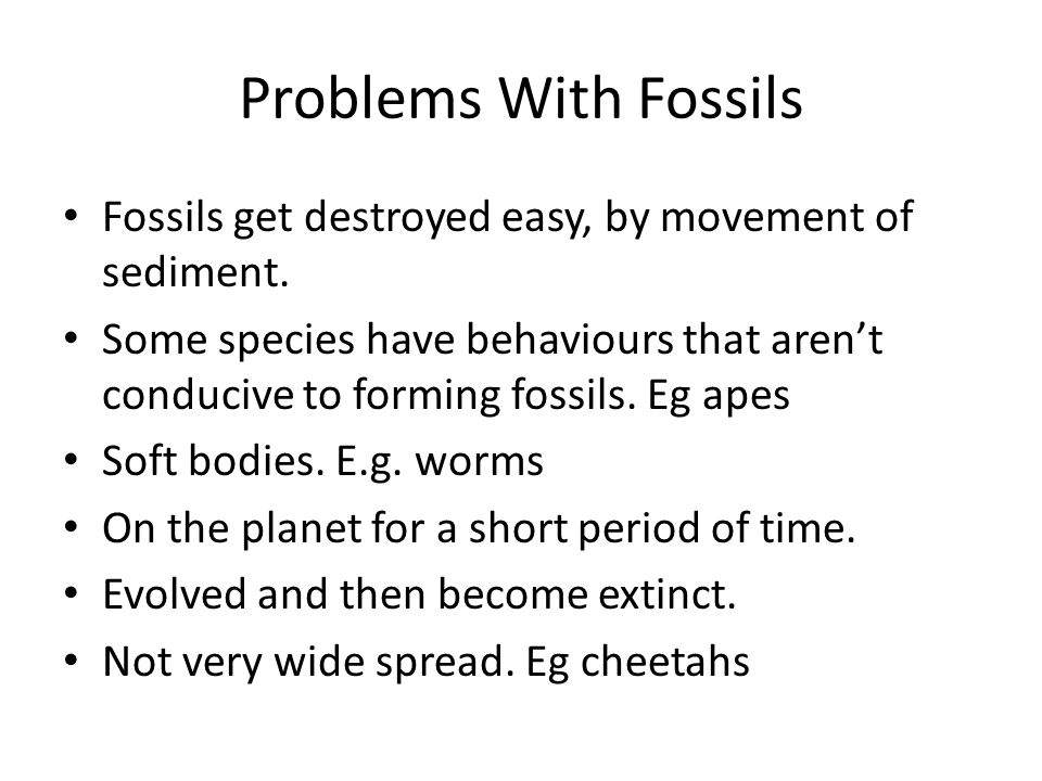 Problems With Fossils Fossils get destroyed easy, by movement of sediment.