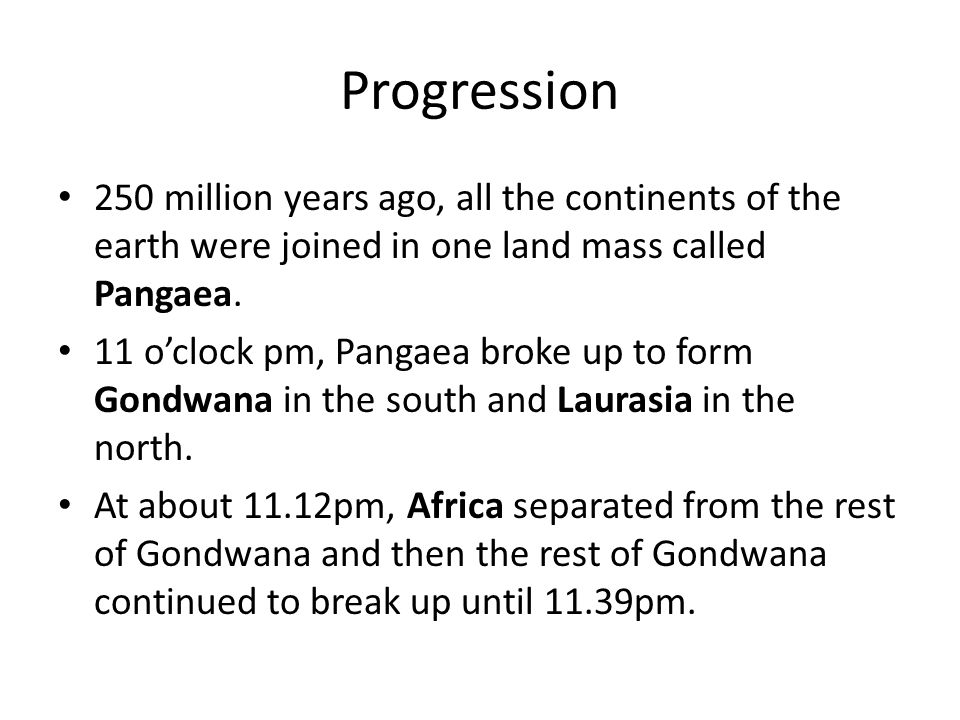 Progression 250 million years ago, all the continents of the earth were joined in one land mass called Pangaea.
