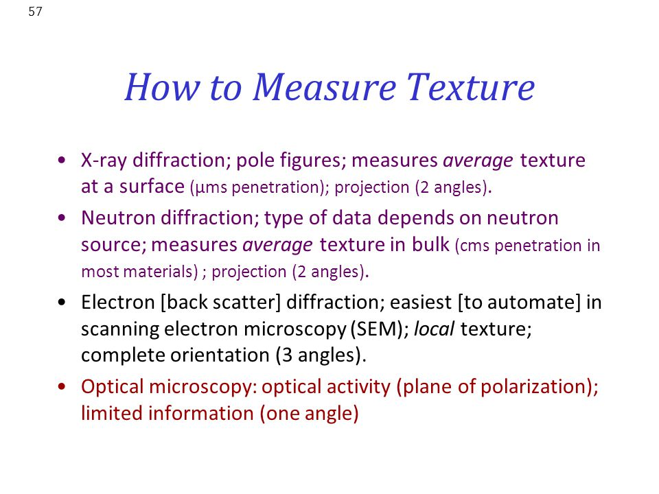 How to Measure Texture X-ray diffraction; pole figures; measures average texture at a surface (µms penetration); projection (2 angles).