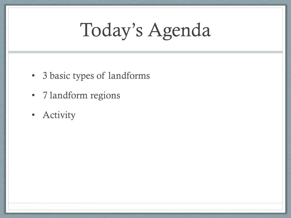 Today's Agenda 3 basic types of landforms 7 landform regions Activity
