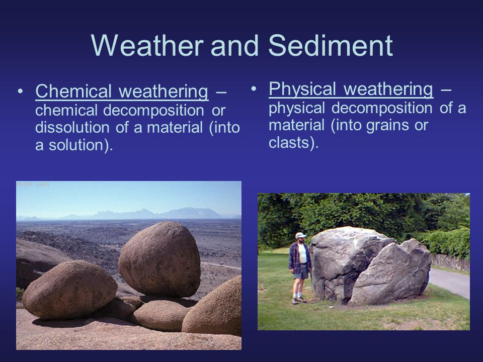 Weather and Sediment Chemical weathering – chemical decomposition or dissolution of a material (into a solution).