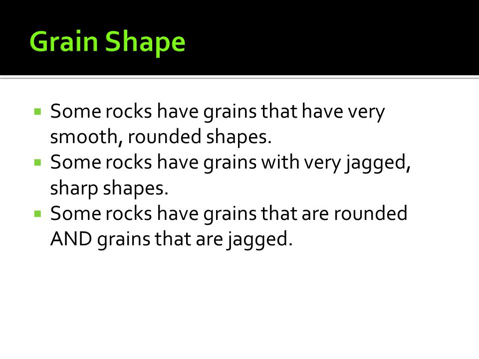 Grain Shape Some rocks have grains that have very smooth, rounded shapes. Some rocks have grains with very jagged, sharp shapes.