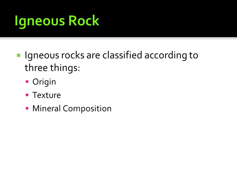 Igneous Rock Igneous rocks are classified according to three things:
