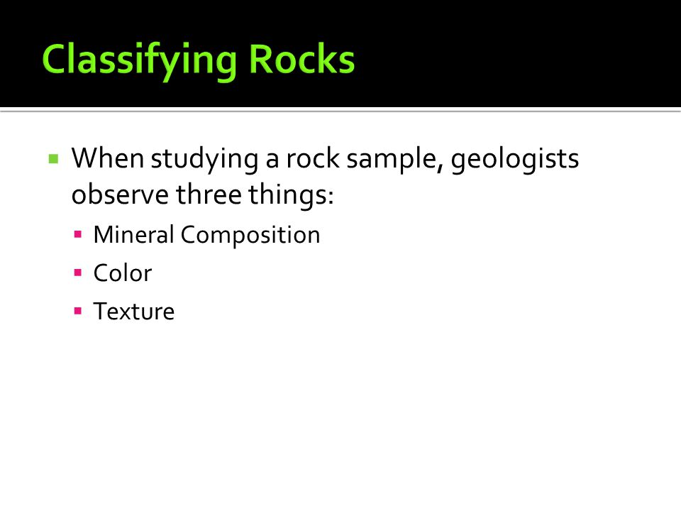 Classifying Rocks When studying a rock sample, geologists observe three things: Mineral Composition.