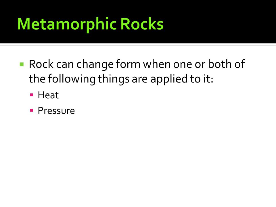 Metamorphic Rocks Rock can change form when one or both of the following things are applied to it: Heat.