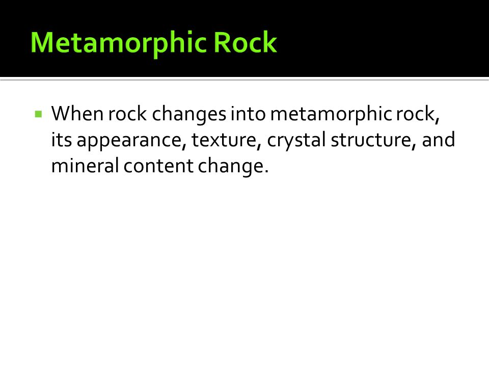 Metamorphic Rock When rock changes into metamorphic rock, its appearance, texture, crystal structure, and mineral content change.