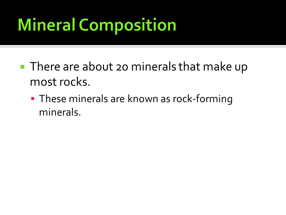 Mineral Composition There are about 20 minerals that make up most rocks.