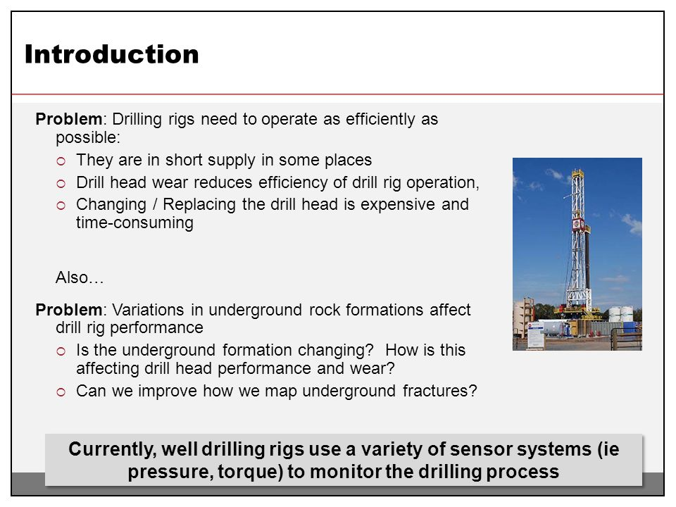 Introduction Problem: Drilling rigs need to operate as efficiently as possible: They are in short supply in some places.