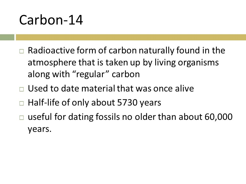 Carbon-14 Radioactive form of carbon naturally found in the atmosphere that is taken up by living organisms along with regular carbon.