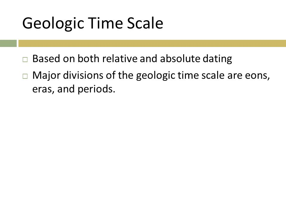 Geologic Time Scale Based on both relative and absolute dating
